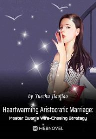 Heartwarming Aristocratic Marriage: Influential Master's Wife-Chasing Strategy